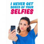 I Never Get Bored Of Your Selfies Funny Birthday Card