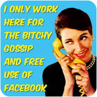 I Only Work Here For The Bitchy Gossip Rude Coaster